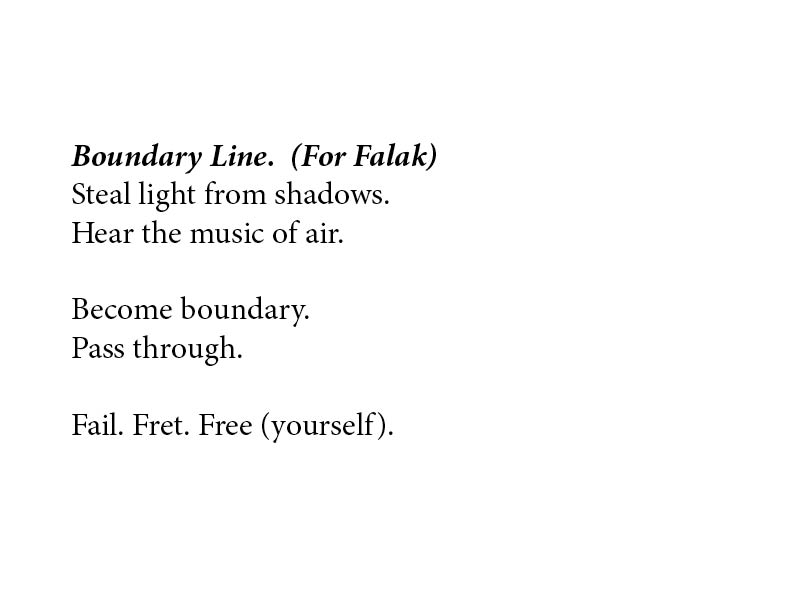 """This image is a typed performance score. In bold, italicized text, it says: """"Boundary Line. (For Falak)."""" In regular text it says: """"Steal light from shadows. / Hear the music of air. // Become boundary. / Pass through. // Fail. Fret. Free (yourself)."""""""