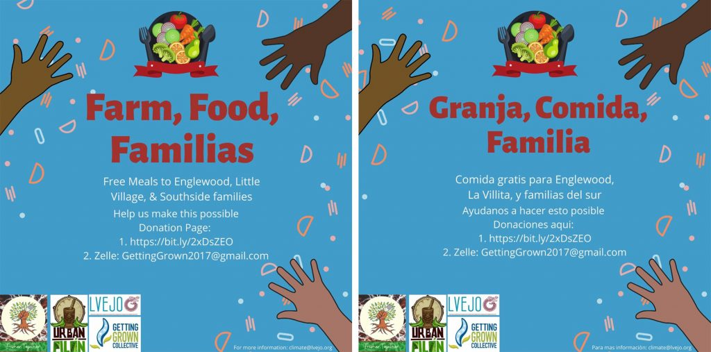 "Images: Promotional images for ""Farm, Food, Familias"" (English, left) and ""Granja, Comida, Familia"" (Spanish, right). In both versions, the initiative's name appears in red over a blue background, with three hands, each a different shade of brown, reaching in towards the center. At the top is an illustration of fresh produce on a plate, and in the bottom left-hand corner are logos for Fresher Together, Urban Pilón, LVEJO, and Getting Grown Collective. The text (English) reads: ""Free Meals to Englewood, Little Village, & Southside families. Help us make this possible. Donation Page: 1. https://bit.ly/2xDsZEO 2. Zelle: GettingGrown2017@gmail.com. For more information: climate@lvejo.org."" The text (Spanish) reads: ""Comida gratis para Englewood, La Villita, y familias del sur. Ayudanos a hacer esto posible. Donaciones aquí: 1. https://bit.ly/2xDsZEO 2. Zelle: GettingGrown2017@gmail.com. Para más información: climate@lvejo.org."" Courtesy of LVEJO. Image by Sergio Ruiz, LVEJO Food Justice Organizer."