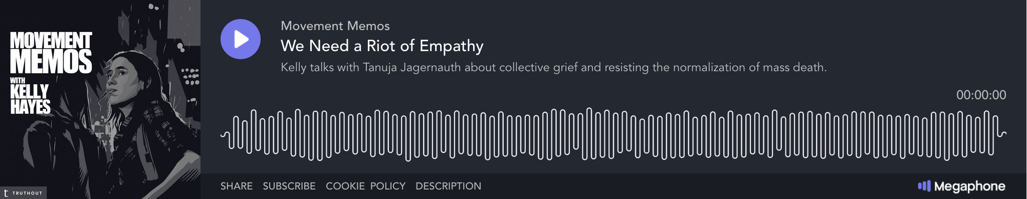 "Image: A screenshot of a podcast player. The pictured episode of ""Movement Memos with Kelly Hayes"" is called ""We Need a Riot of Empathy"" (listen here: https://truthout.org/audio/we-need-a-riot-of-empathy). Its summary reads ""Kelly talks with Tanuja Jagernauth about collective grief and resisting the normalization of mass death."" The image is mostly dark grey, with white and grey text, and a graphical image of Hayes on the left. Courtesy of Kelly Hayes."
