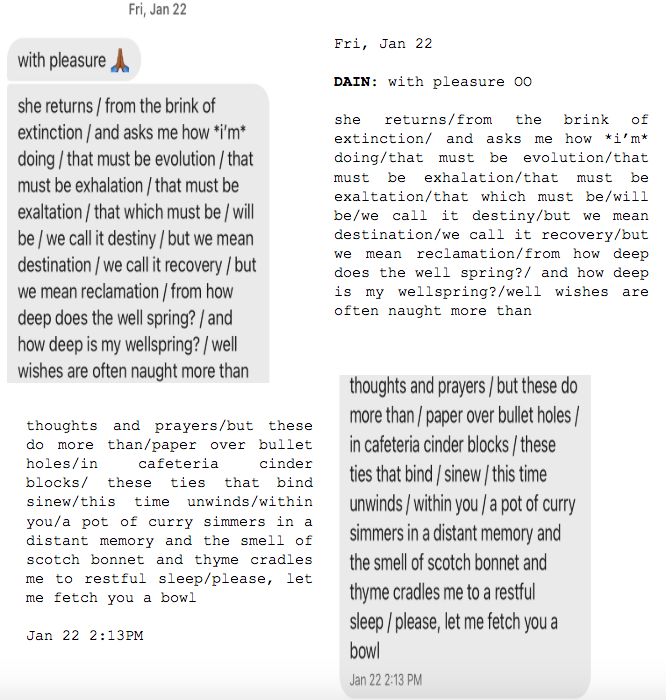 """Image: Text messages between Angel and Dain. Dain: """"with pleasure. she returns/from the brink of extinction/and asks me how *i'm* doing/that must be evolution/that must be exhalation/that must be exaltation/that which must be/will be/we call it destiny/but we mean destination/we call it recovery/but we mean reclamation/from how deep does the well spring?/and how deep is my wellspring?/well wishes are often naught more than...thoughts and prayers/but these do more than/paper over bullet holes/in cafeteria cinder blocks/these ties that bind/sinew/this time unwinds/within you/a pot of curry simmers in a distant memory and the smell of scotch bonnet and thyme cradles me to a restful sleep/please, let me fetch you a bowl."""""""