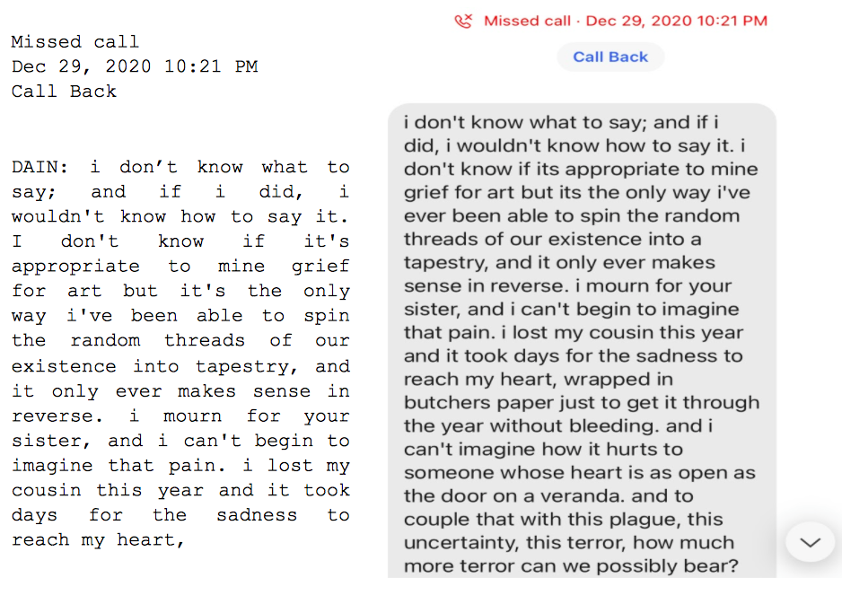"""Image: Text messages between Angel and Dain. Missed call. Dain: """"i don't know what to say; and if i did, i wouldn't know how to say it. I don't know if it's appropriate to mine grief for art but it's the only way i've been able to spin the random threads of our existence into tapestry, and it only ever makes sense in reverse. i mourn for your sister, and i can't begin to imagine that pain. i lost my cousin this year and it took days for the sadness to reach my heart..."""""""