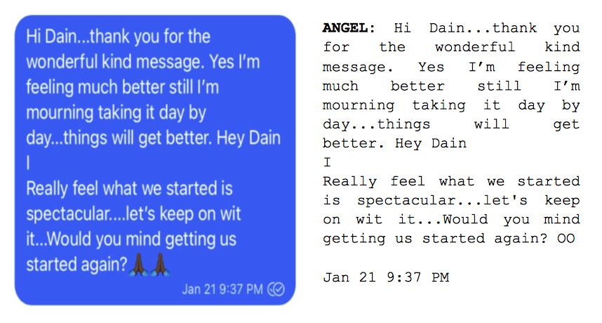 """Image: Text messages between Angel and Dain. Angel: """"Hi Dain...thank you for the wonderful kind message. Yes I'm feeling much better still I'm mourning taking it day by day...things will get better. Hey Dain I Really feel what we started is spectacular...let's keep on wit it...Would you mind getting us started again?"""""""