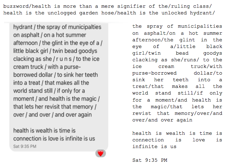 """Image: Text messages between Angel and Dain. Dain continues: """"...buzzword/health is more than a mere signifier of the/ruling class/health is the unclogged garden hose/health is the unlocked hydrant/the spray of municipalities on asphalt/on a hot summer afternoon/the glint in the eye of a/little black girl/twin bead goodys clacking as she/ r u n s / to the ice cream truck/with a purse-borrowed dollar/to sink her teeth into a treat/that makes all the world stand still/if only a moment/and health is the magic/that lets her revisit that memory/over/and over/and over again. health is wealth is time is connection is love infinite is us."""""""