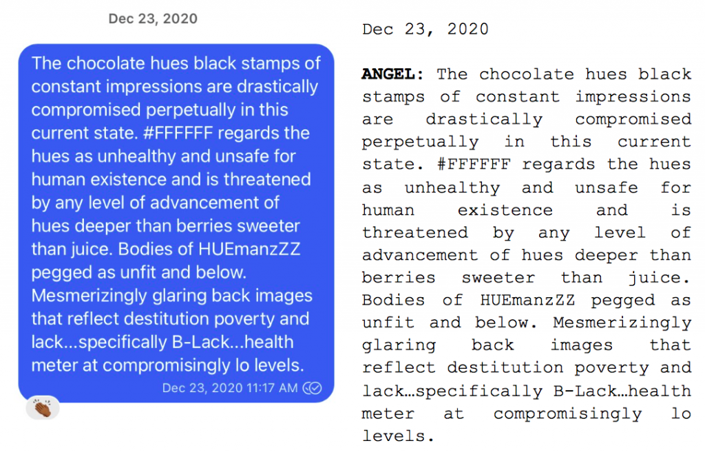 """Image: Text messages between Angel and Dain. Angel: """"The chocolate hues black stamps of constant impressions are drastically compromised perpetually in this current state. #FFFFF regards the hues as unhealthy and unsafe for human existence and is threatened by any level of advancement of hues deeper than berries sweeter than juice. Bodies of HUEmanzZZ pegged as unfit and blow. Mesmerizingly glaring back images that reflect destitution poverty and lack....specifically B-Lack...health meter at compromisingly to levels."""""""