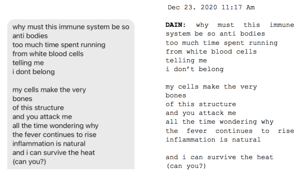 """Image: Text messages between Angel and Dain. Dain: """"why must immune system be so anti bodies, too much time spent running, from white blood cells, telling me, i don't belong. My cells make the very, bones, of this structure, and you attack me, all the time wondering why, the fever continues to rise, inflammation is natural, and i can survive the heat (can you?)."""""""