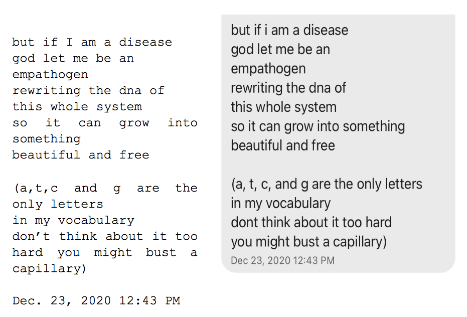"""Image: Text messages between Angel and Dain. Dain: """"but if i am a disease, god let me be an, empathogen, rewriting the dna of, this whole system, so it can grow into something, beautiful and free. (a,t,c, and g are the only letters in my vocabulary, don't think about it too hard, you might bust a capillary.)"""""""