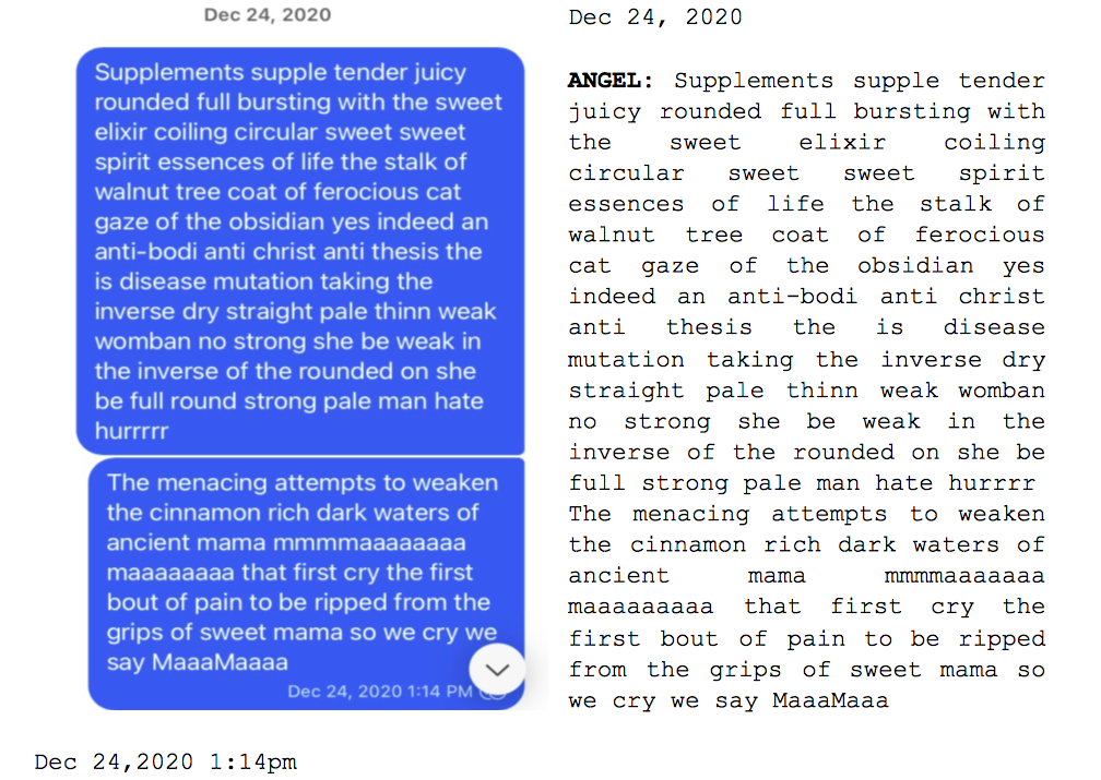 """Image: Text messages between Angel and Dain. Angel: """"Supplements supple tender juicy rounded full bursting with the sweet elixir coiling circular sweet sweet spirit essences of life the stalk of walnut tree coast of ferocious cat gaze of the obsidian less indeed an anti-bodi anti christ anti thesis the is disease mutation taking the inverse dry straight pale thinn weak womban no strong she be weak in inverse of the rounded on she be full round strong pale man hate hurrrrr. The menacing attempts to weaken the cinnamon rich dark waters of ancient mama mmmmaaaaaaaa maaaaaaaa that first cry the first bout of pain to be ripped from the grips of sweet mama so we cry we say MaaaMaaa."""""""