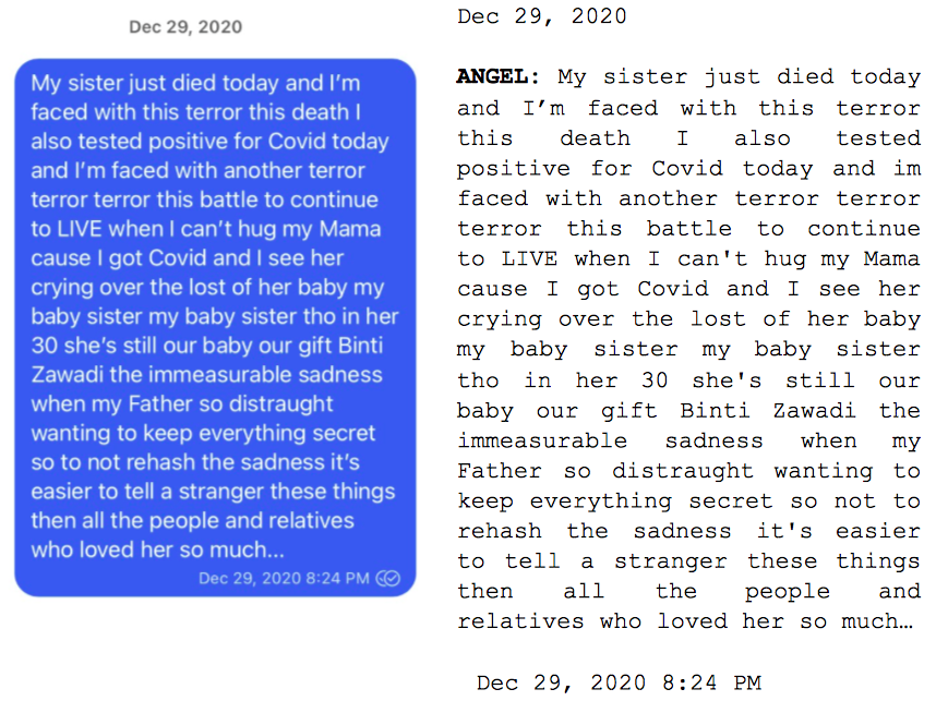 """Image: Text messages between Angel and Dain. Angel: """"My sister just died today and I'm faced with this terror this death I also tested positive for Covid today and I'm faced with another terror terror terror this battle to continue to LIVE when I can't hug my Mama cause I got Covid and I see her crying over the lost of her baby my baby sister my baby sister tho in her 30 she's still our baby our gift Binti Zawadi the immeasurable sadness when my Father so distraught wanting to keep everything secret so to not rehash the sadness it's easier to tell a stranger these things then all the people and relatives who loved her so much..."""""""