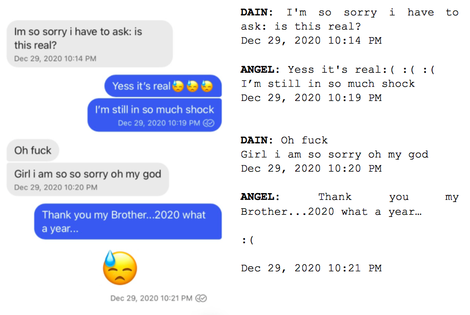 """Image: Text messages between Angel and Dain. Dain: """"Im so sorry i have to ask. is this real?"""" Angel: """"Yess it's real. I'm still in so much shock."""" Dain: """"Oh fuck. Girl i am so so sorry oh my god."""" Angel: """"Thank you my Brother...2020 what a year..."""""""