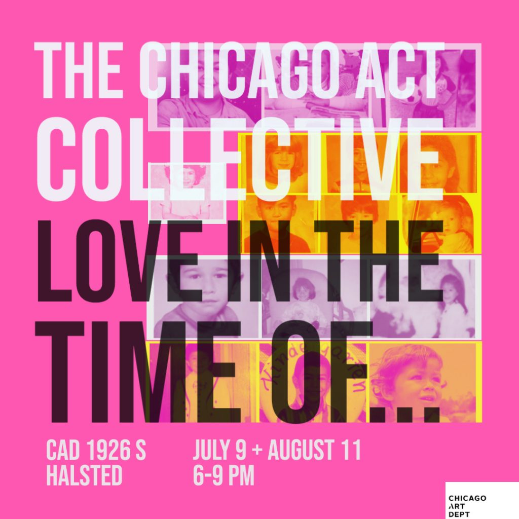 Image: A flyer that reads The Chicago ACT Collective, Love In The Time Of... CAD 1926 S. Halsted, July 9 + August 11, 6-9PM. The background color is bright pink and the text is large and bold in a sans serif font. Some of the text is in white and the rest is in black. There are vintage looking photographs in the background behind the text.