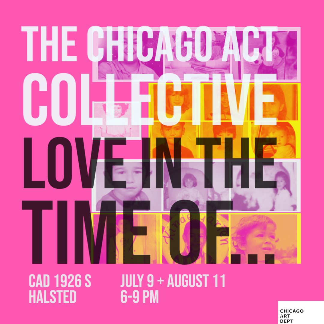Image: Flyer that reads The Chicago ACT Collective, Love In The Time Of... CAD 1926 S. Halsted, July 9 + August 11, 6-9PM